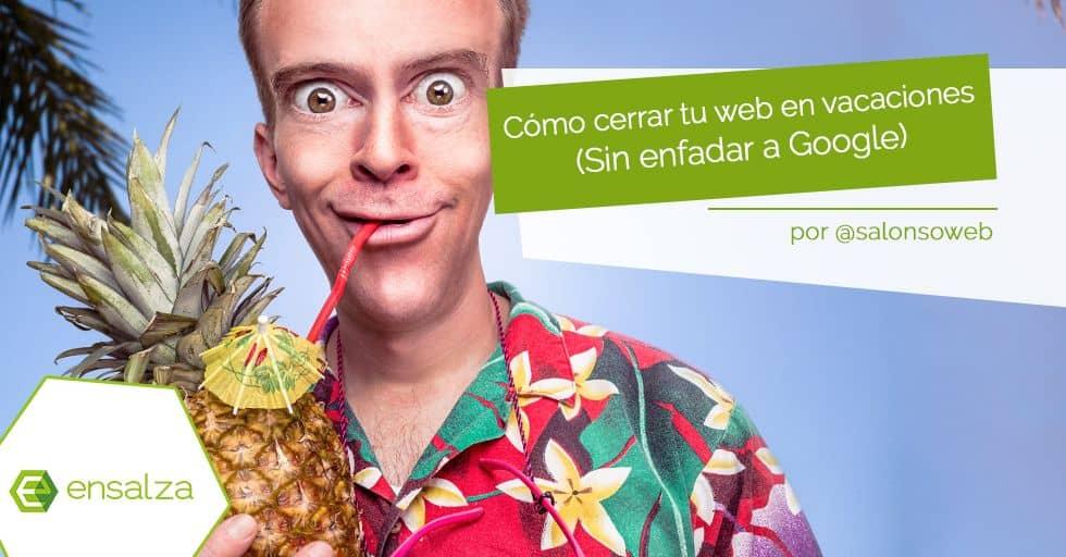Cómo cerrar tu web por vacaciones (sin enfadar a Google)